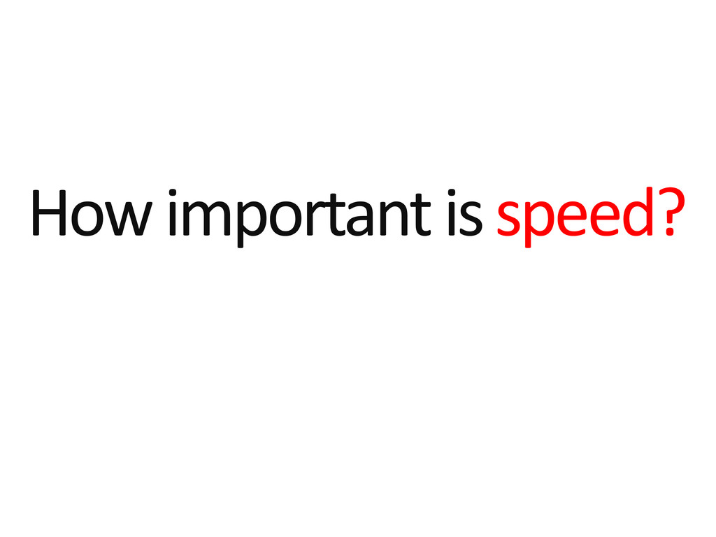 How important is speed?