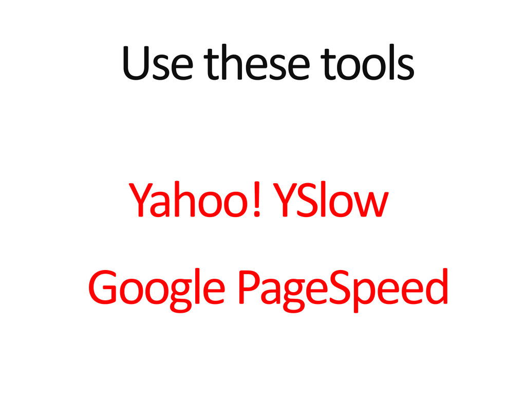 Use these tools Yahoo! YSlow Google PageSpeed