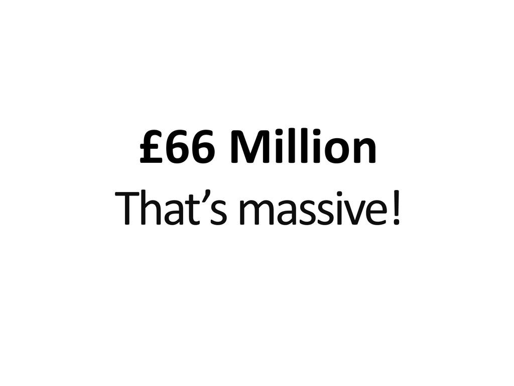 £66 Million That's massive!