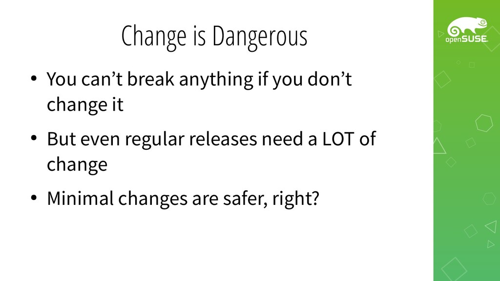 Change is Dangerous ● You can't break anything ...