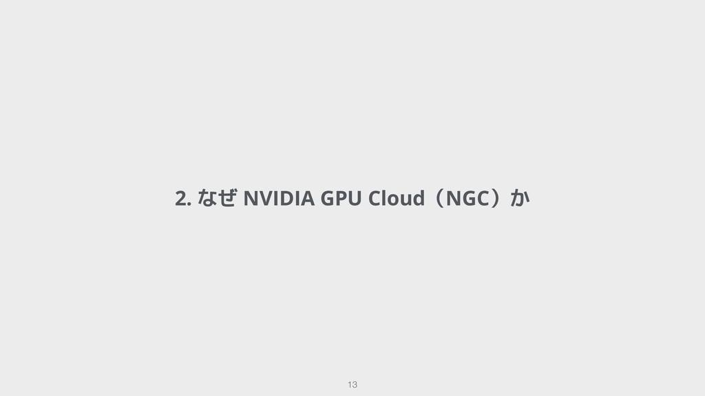 2. なぜ NVIDIA GPU Cloud(NGC)か !13