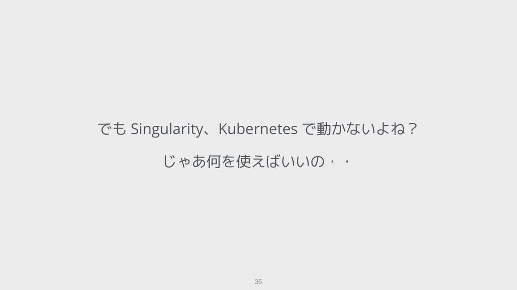 でも Singularity、Kubernetes で動かないよね? じゃあ何を使えばいいの・...