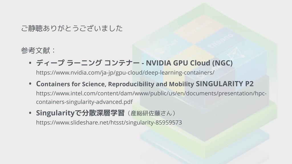 ご静聴ありがとうございました 参考文献: • ディープ ラーニング コンテナー - NVIDI...
