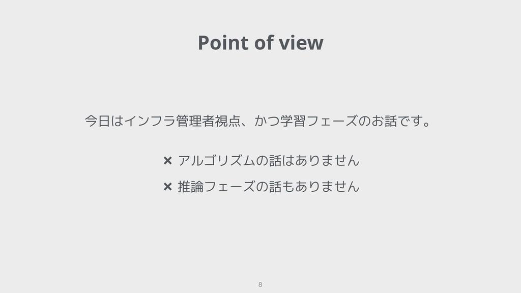 Point of view !8 今日はインフラ管理者視点、かつ学習フェーズのお話です。 ✖ ...