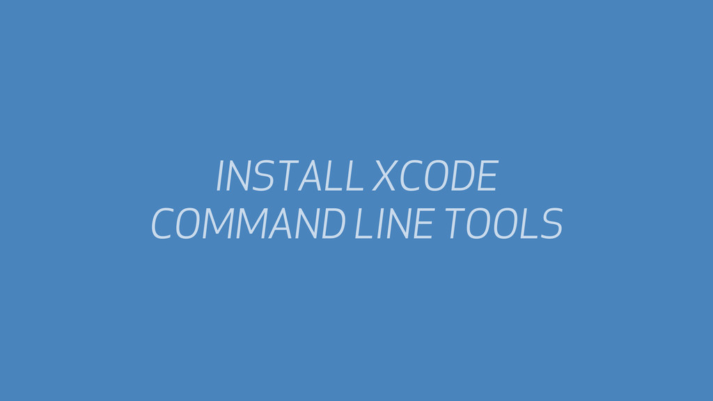 INSTALL XCODE COMMAND LINE TOOLS