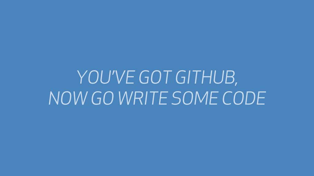 YOU'VE GOT GITHUB, NOW GO WRITE SOME CODE