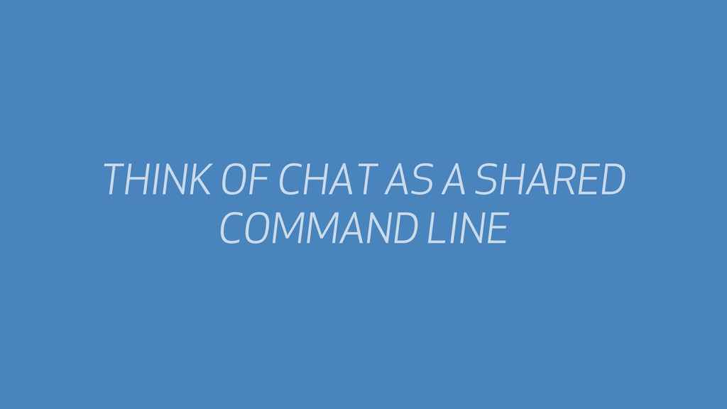 THINK OF CHAT AS A SHARED COMMAND LINE