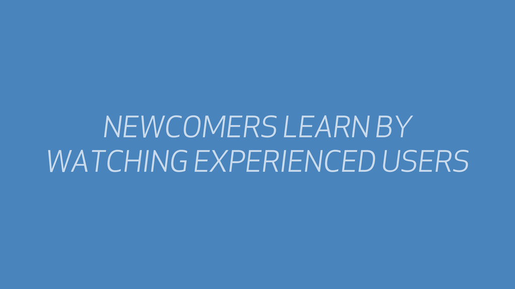 NEWCOMERS LEARN BY WATCHING EXPERIENCED USERS