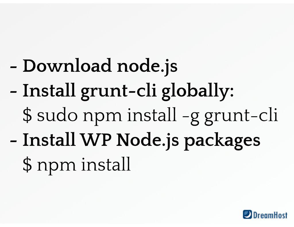 - Download node.js - Install grunt-cli globally...