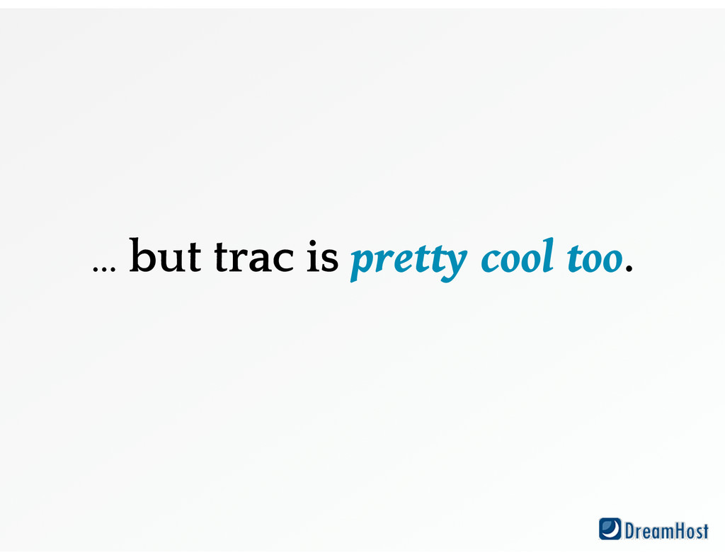 … but trac is pretty cool too.