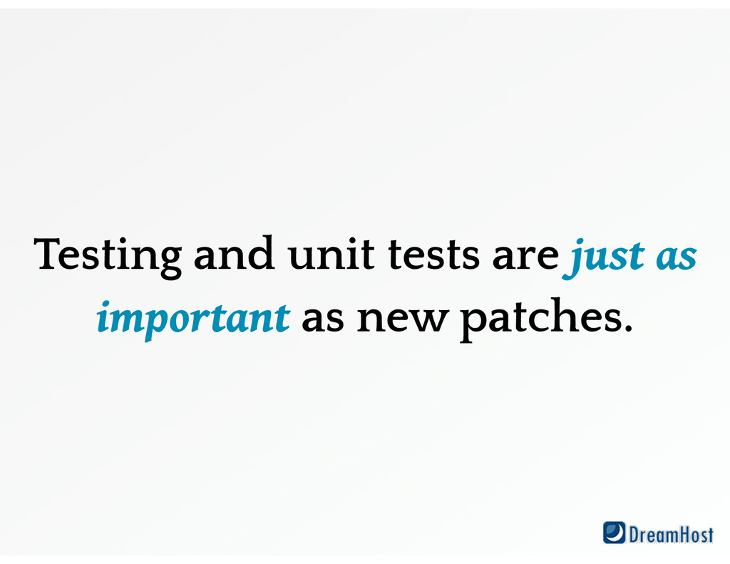 Testing and unit tests are just as important as...