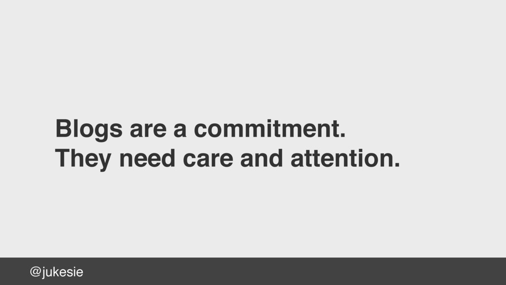@jukesie Blogs are a commitment. They need care...