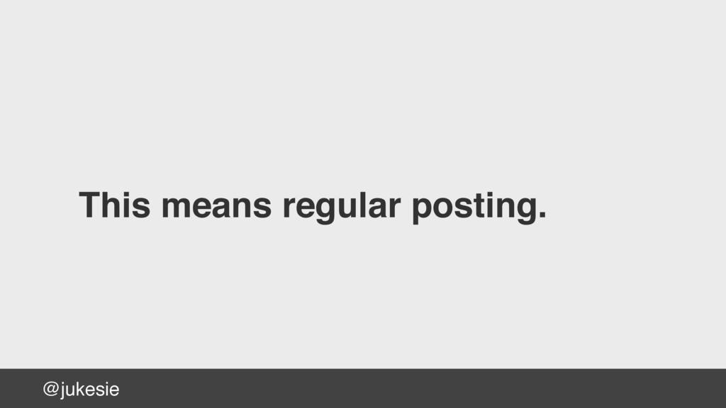 @jukesie This means regular posting.