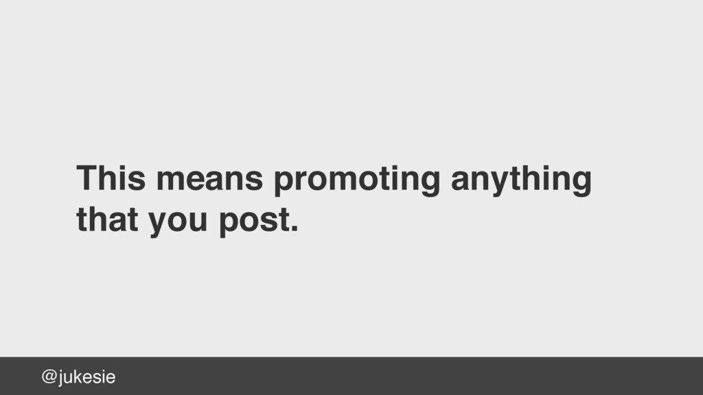 @jukesie This means promoting anything that yo...