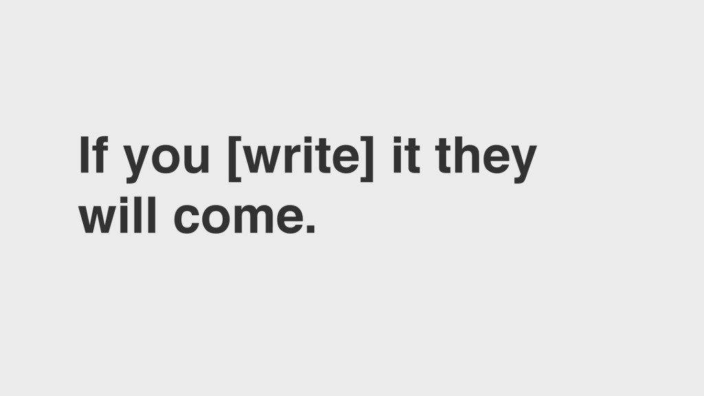 If you [write] it they will come.