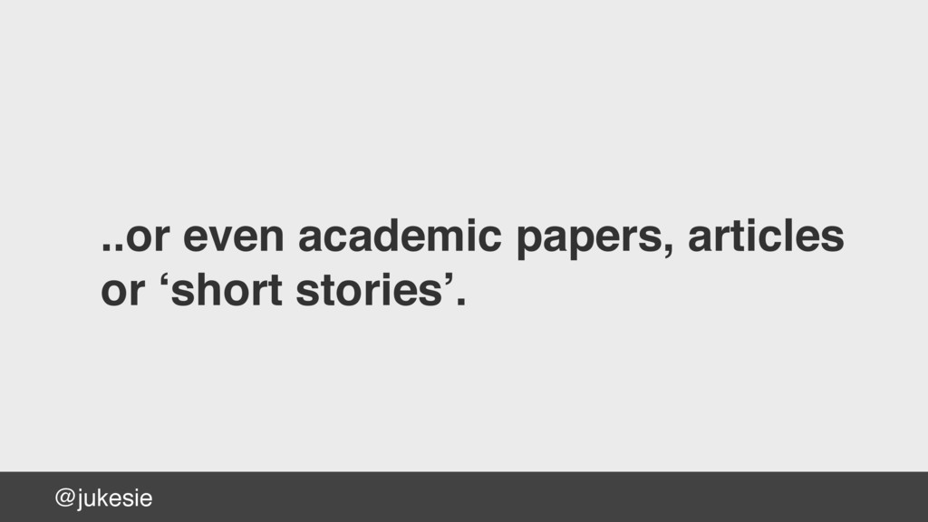 @jukesie ..or even academic papers, articles  ...