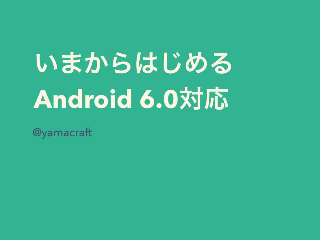 ͍·͔Β͡ΊΔ Android 6.0ରԠ @yamacraft