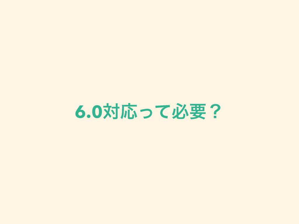 6.0ରԠͬͯඞཁʁ