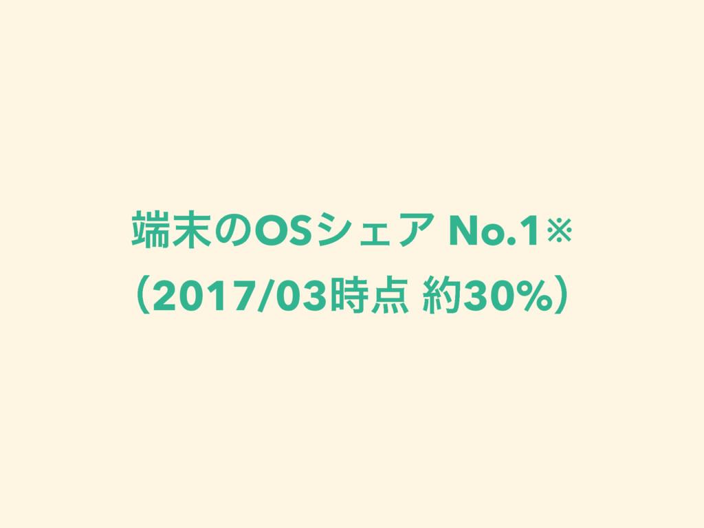ͷOSγΣΞ No.1※ ʢ2017/03 30%ʣ