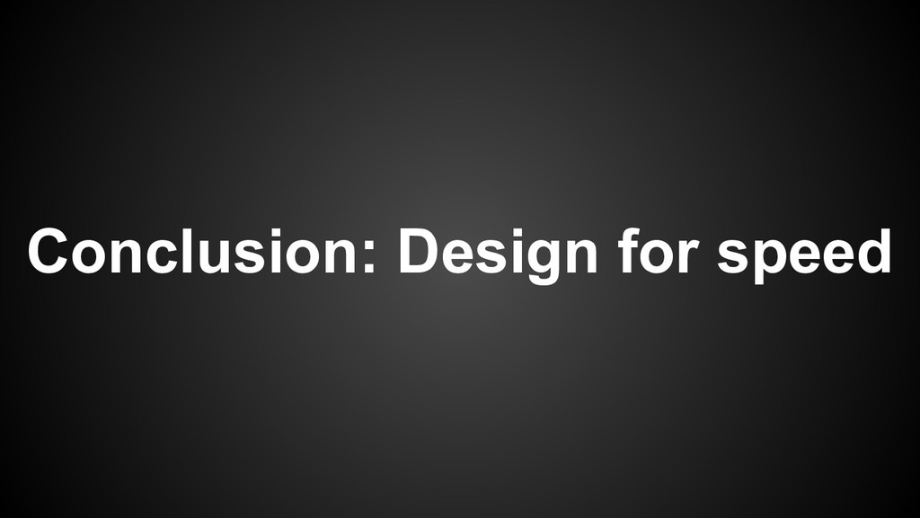 Conclusion: Design for speed