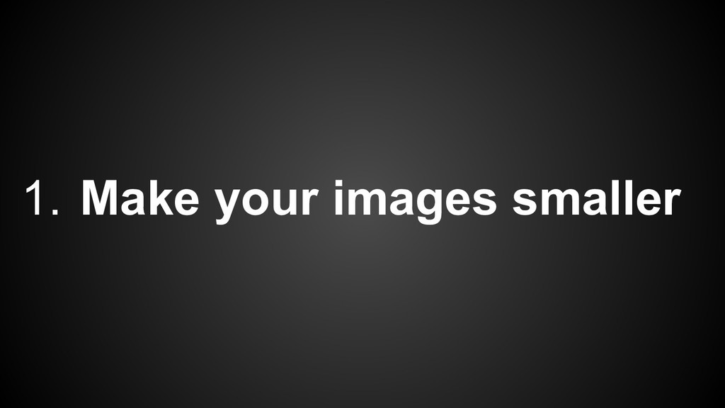 1. Make your images smaller