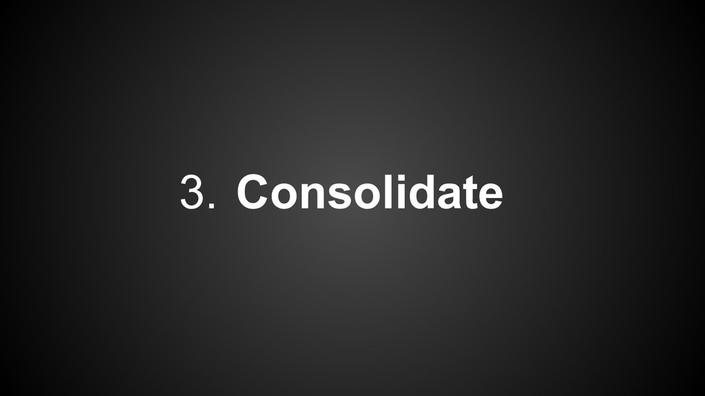 3. Consolidate