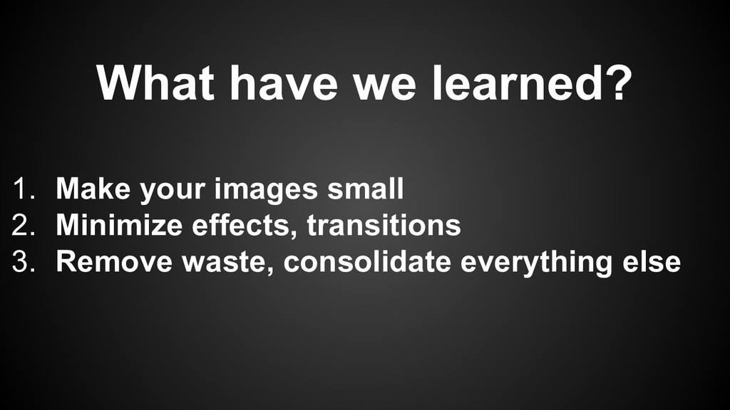What have we learned? 1. Make your images small...