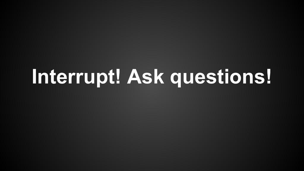 Interrupt! Ask questions!