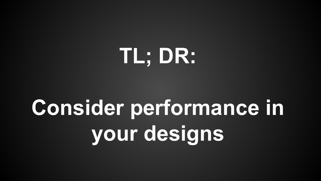 TL; DR: Consider performance in your designs