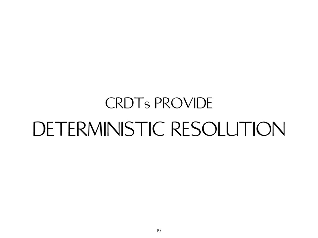 DETERMINISTIC RESOLUTION CRDTs PROVIDE 19