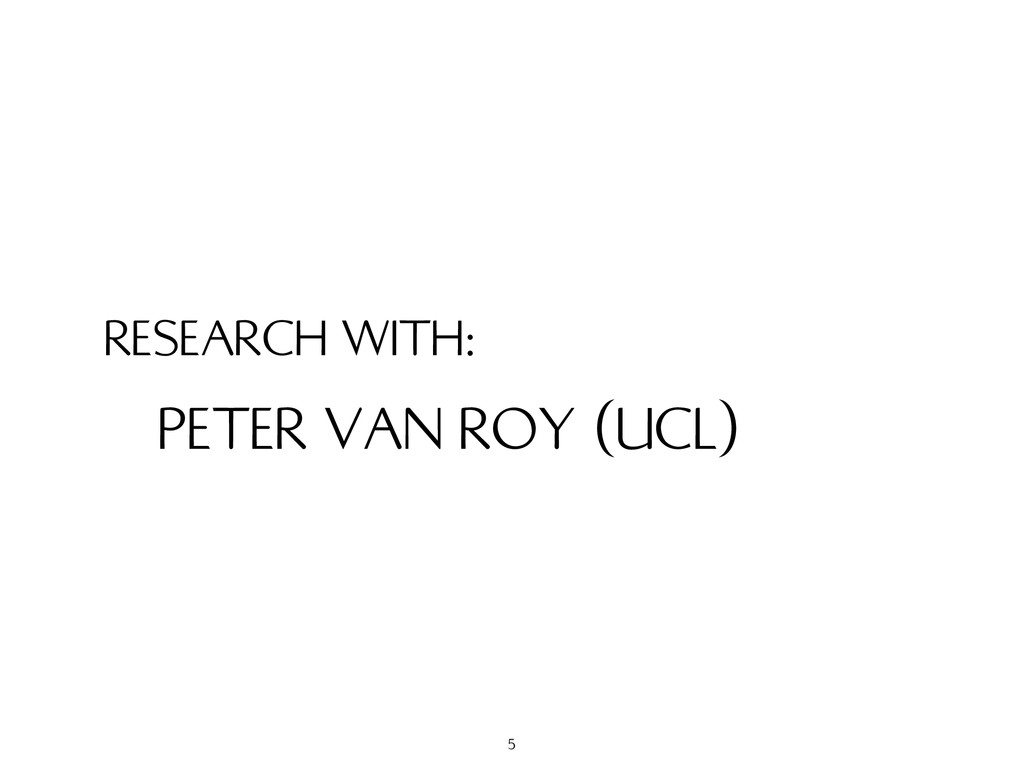 RESEARCH WITH: PETER VAN ROY (UCL) 5