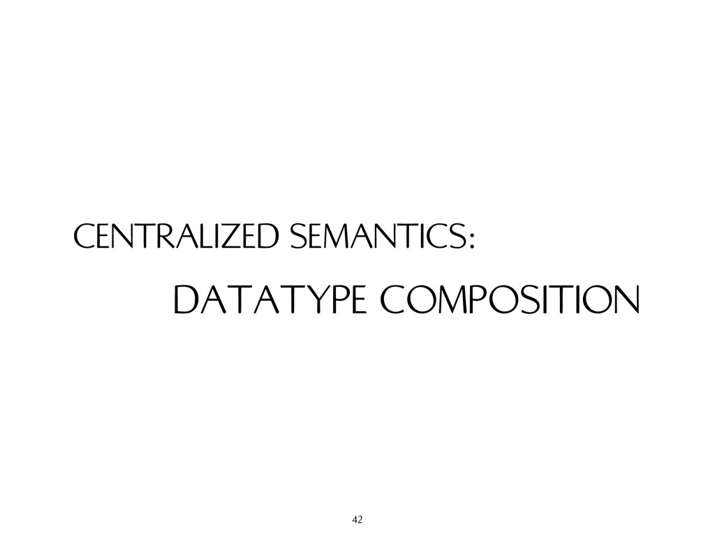 CENTRALIZED SEMANTICS: DATATYPE COMPOSITION 42