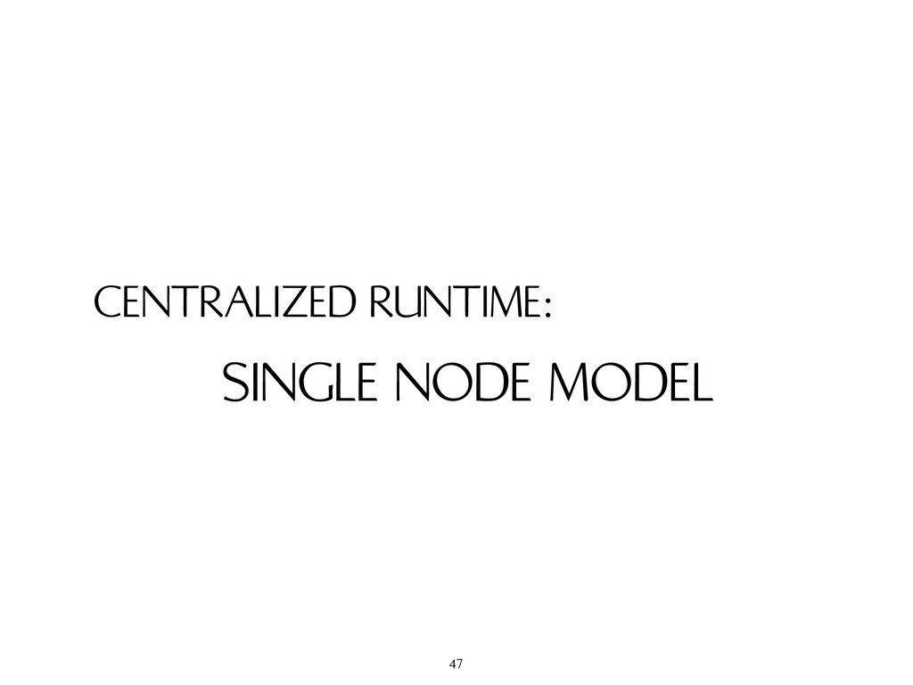 CENTRALIZED RUNTIME: SINGLE NODE MODEL 47