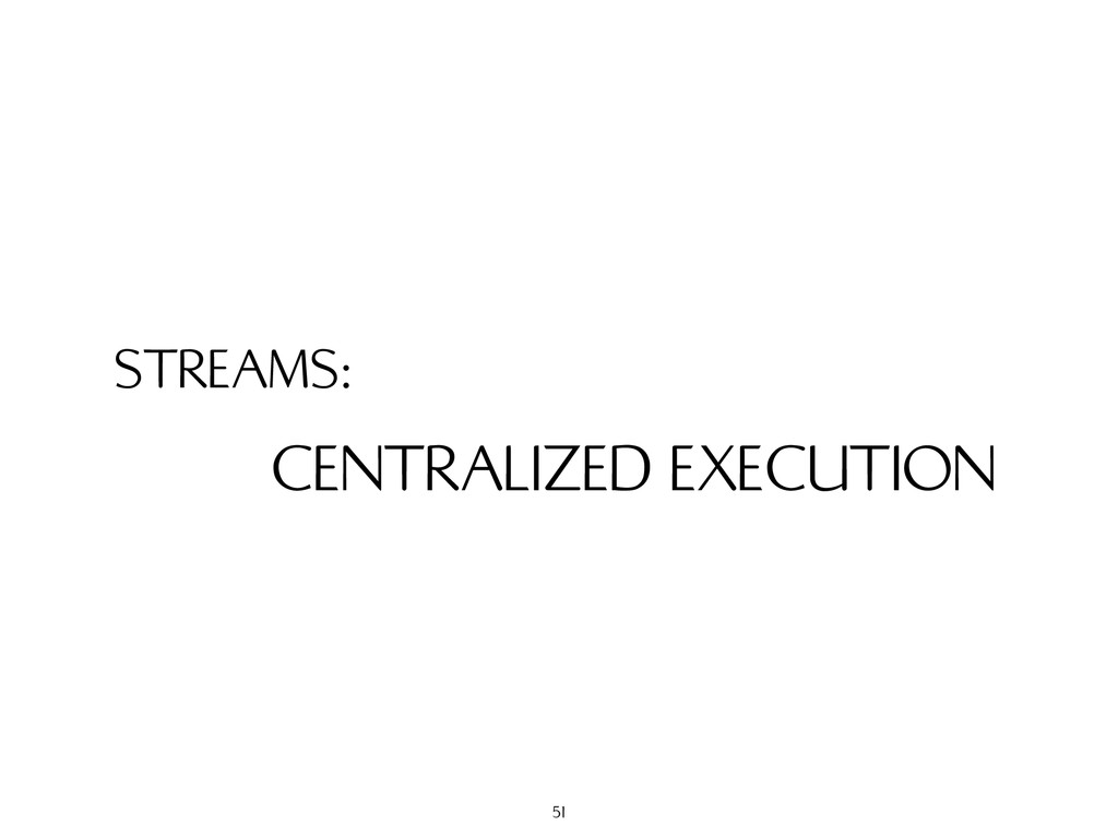 STREAMS: CENTRALIZED EXECUTION 51
