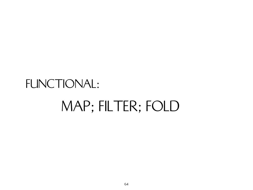 FUNCTIONAL: MAP; FILTER; FOLD 64