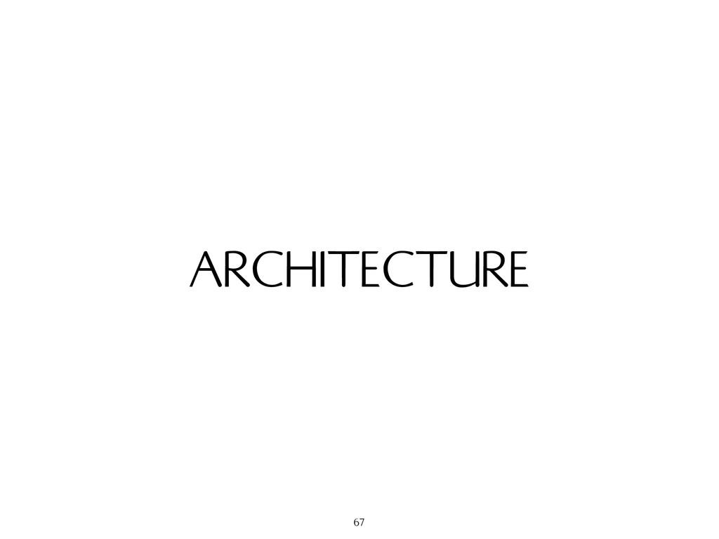 ARCHITECTURE 67