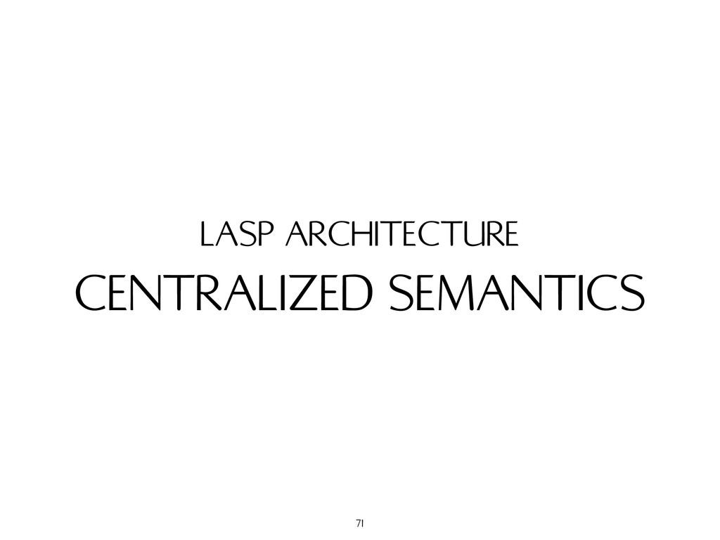 CENTRALIZED SEMANTICS LASP ARCHITECTURE 71