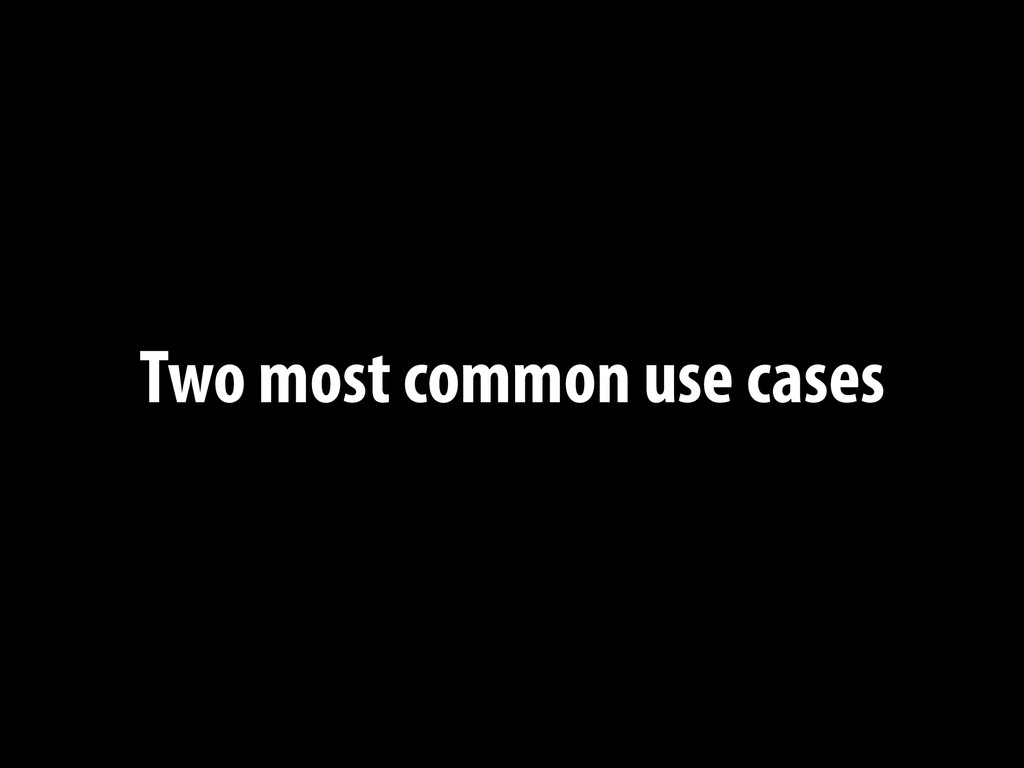 Two most common use cases