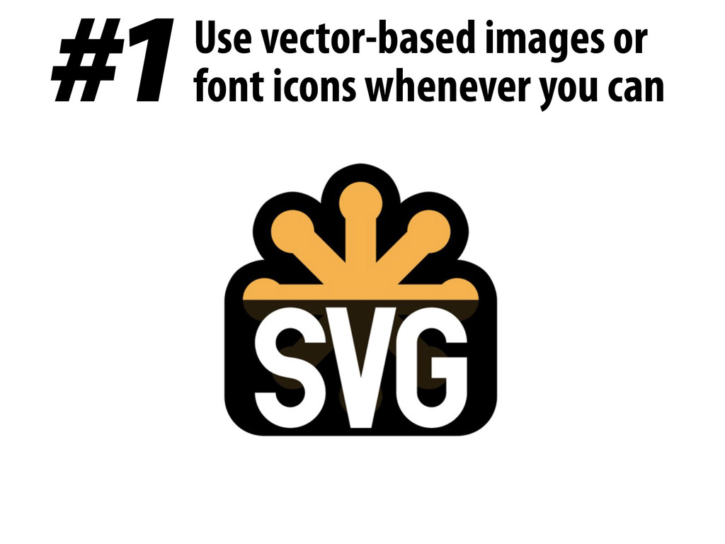 #1 Use vector-based images or font icons whenev...