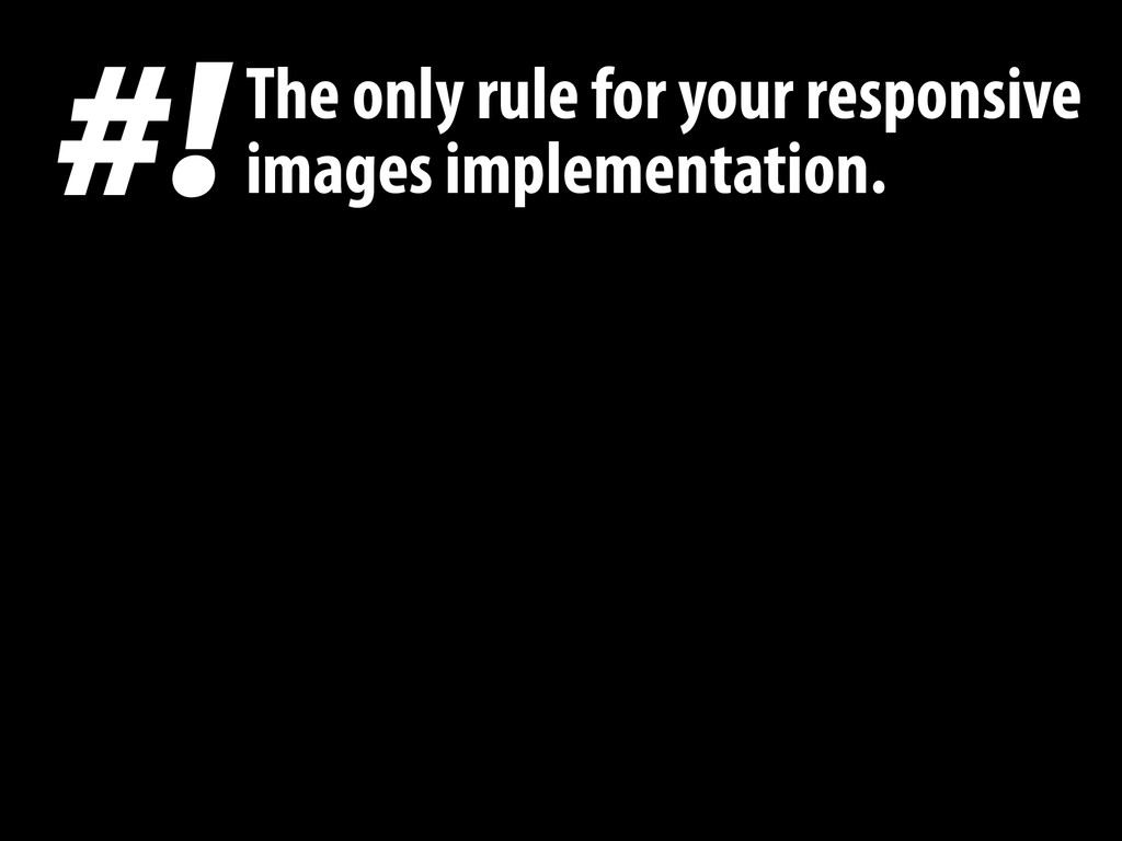 #! The only rule for your responsive images imp...