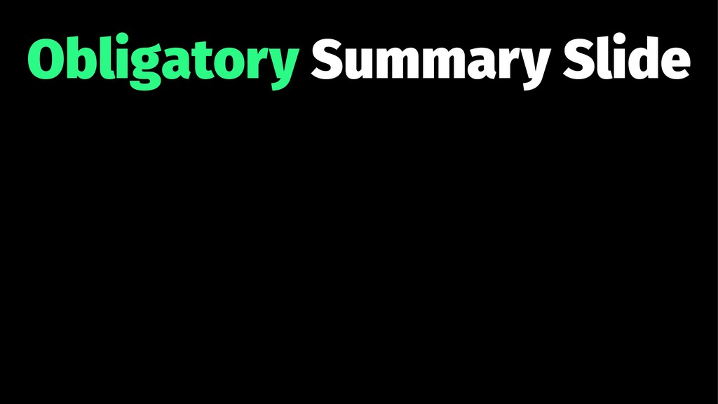 Obligatory Summary Slide