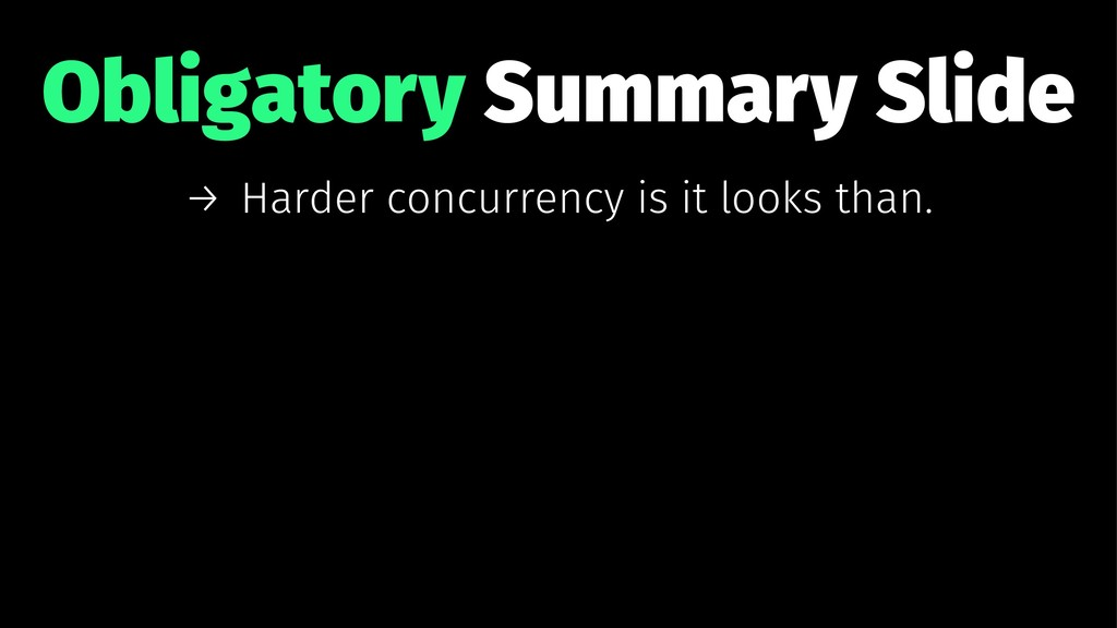 Obligatory Summary Slide → Harder concurrency i...