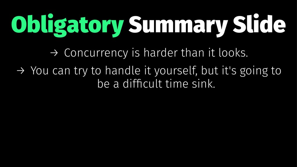 Obligatory Summary Slide → Concurrency is harde...