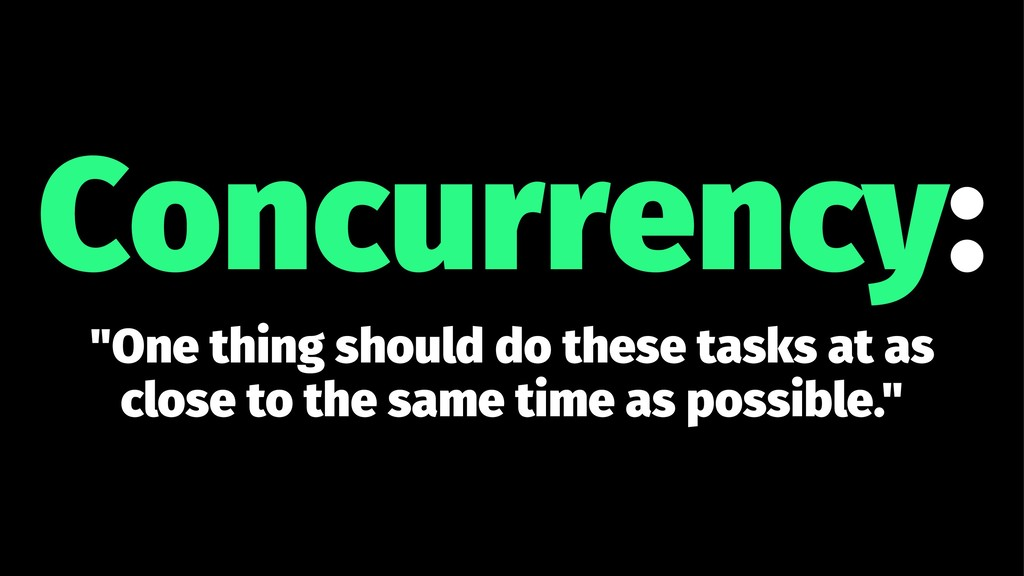 "Concurrency: ""One thing should do these tasks a..."