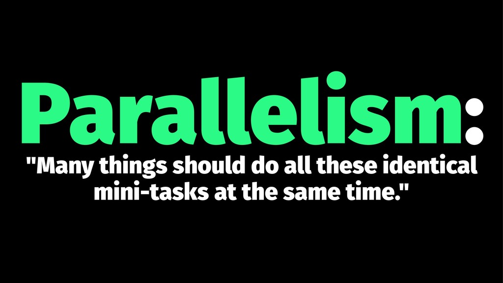 "Parallelism: ""Many things should do all these i..."