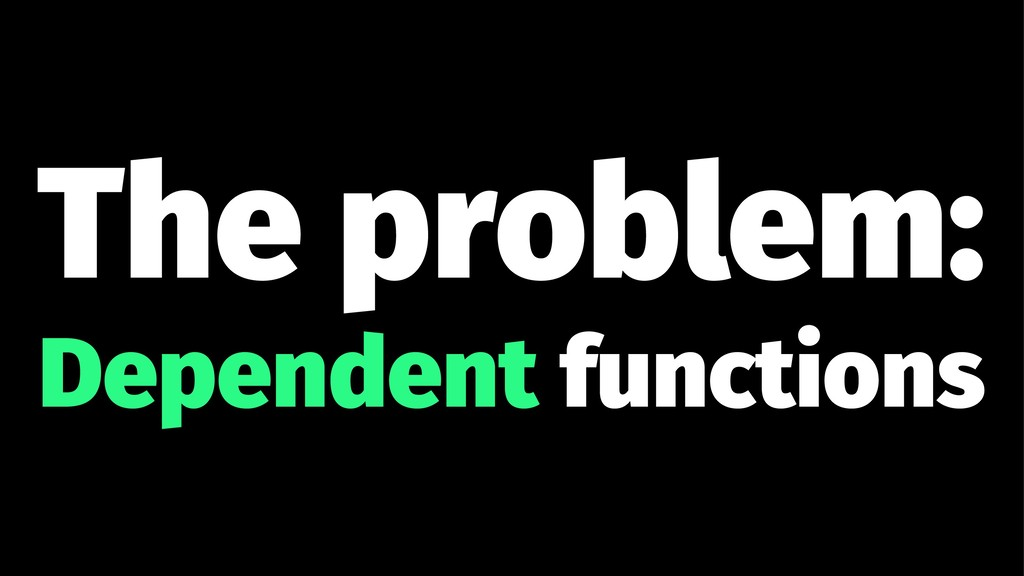 The problem: Dependent functions