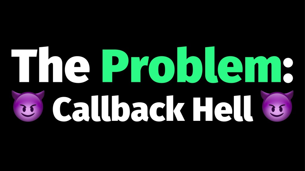 The Problem: ! Callback Hell