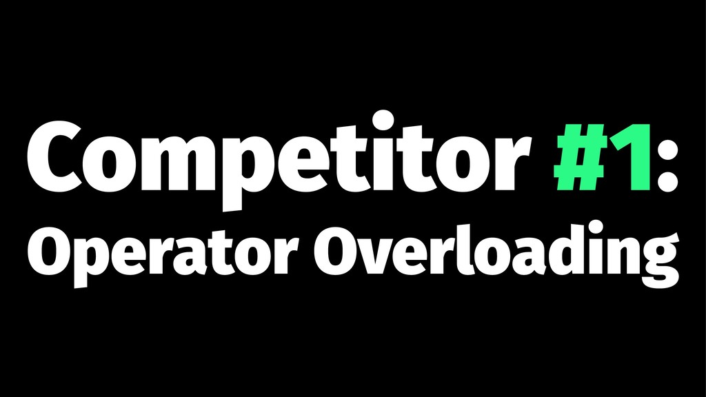 Competitor #1: Operator Overloading