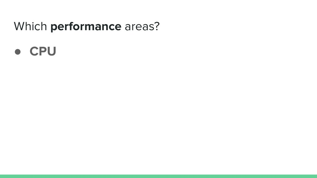 Which performance areas? ● CPU