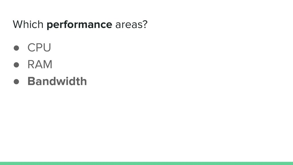 Which performance areas? ● CPU ● RAM ● Bandwidth